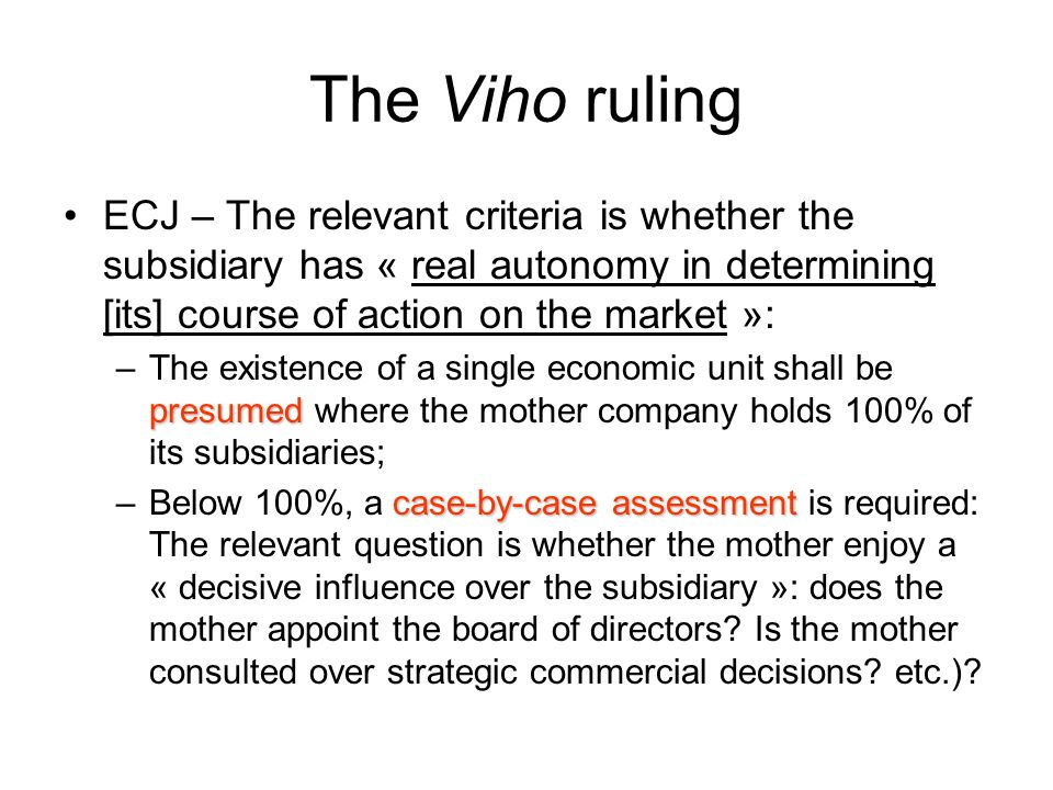 The Viho ruling ECJ – The relevant criteria is whether the subsidiary has « real autonomy in determining [its] course of action on the market »: